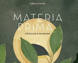<b><i>Materia Prima</i></b><br> <b><i>S'éveiller à sa nature</i></b><br> Gaëlle Faure<br> Tana Éditions<br> 191 pages