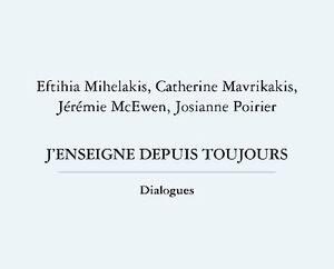 <b><i>J'enseigne depuis toujours/dialogues</i></b><br/> Eftihia Mihelakis, Catherine Mavrikakis, Jérémie McEwen et Josianne Poirier<br/> Éditions Nota Bene