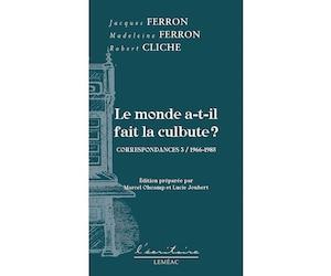 Le monde a-t-il fait la culbute ?, Correspondances 3 /1966-1985, Jacques Ferron, Madeleine Ferron, Robert Cliche, Éditions Leméac, 592 pages.