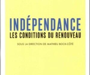 <i>Indépendance / Les conditions du renouveau</i>, Bock-Côté, Courtois, Marois, Rousseau, Sabourin. VLB éditeur.